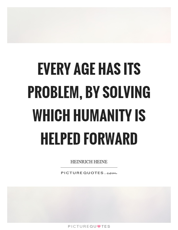 Every age has its problem, by solving which humanity is helped forward Picture Quote #1