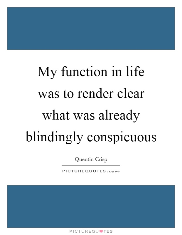 My function in life was to render clear what was already blindingly conspicuous Picture Quote #1