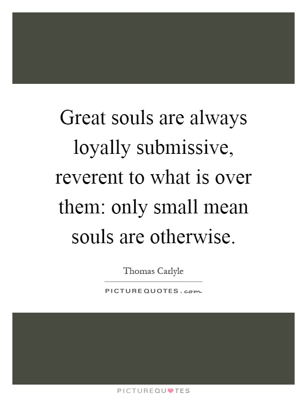 Great souls are always loyally submissive, reverent to what is over them: only small mean souls are otherwise Picture Quote #1
