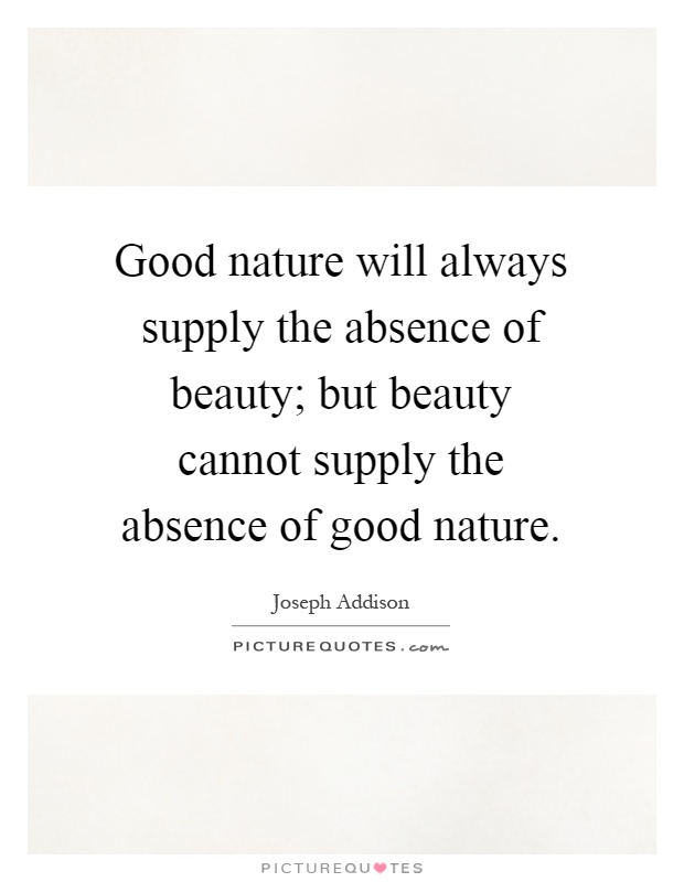 Good nature will always supply the absence of beauty; but beauty cannot supply the absence of good nature Picture Quote #1