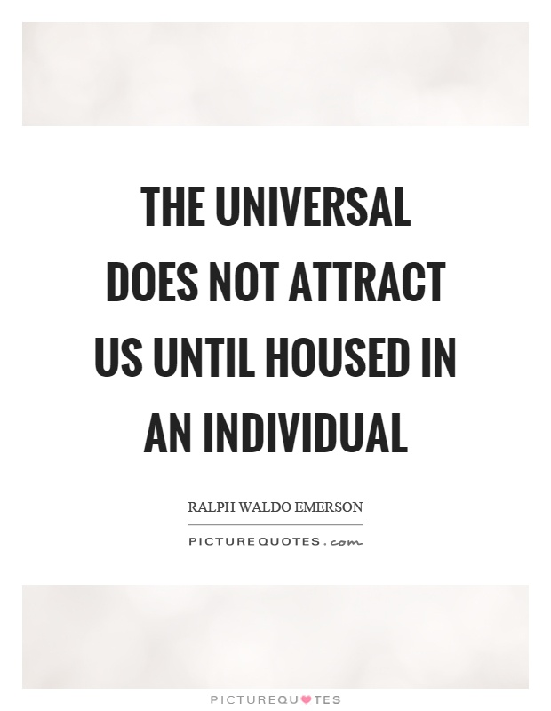 The universal does not attract us until housed in an individual Picture Quote #1
