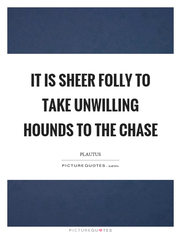 It is sheer folly to take unwilling hounds to the chase Picture Quote #1