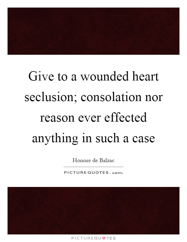Give to a wounded heart seclusion; consolation nor reason ever effected anything in such a case Picture Quote #1