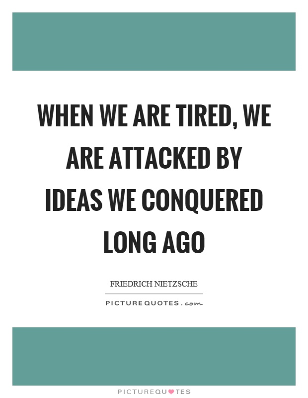 When we are tired, we are attacked by ideas we conquered long ago Picture Quote #1