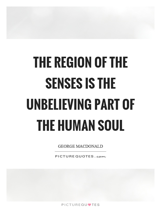 The region of the senses is the unbelieving part of the human soul Picture Quote #1