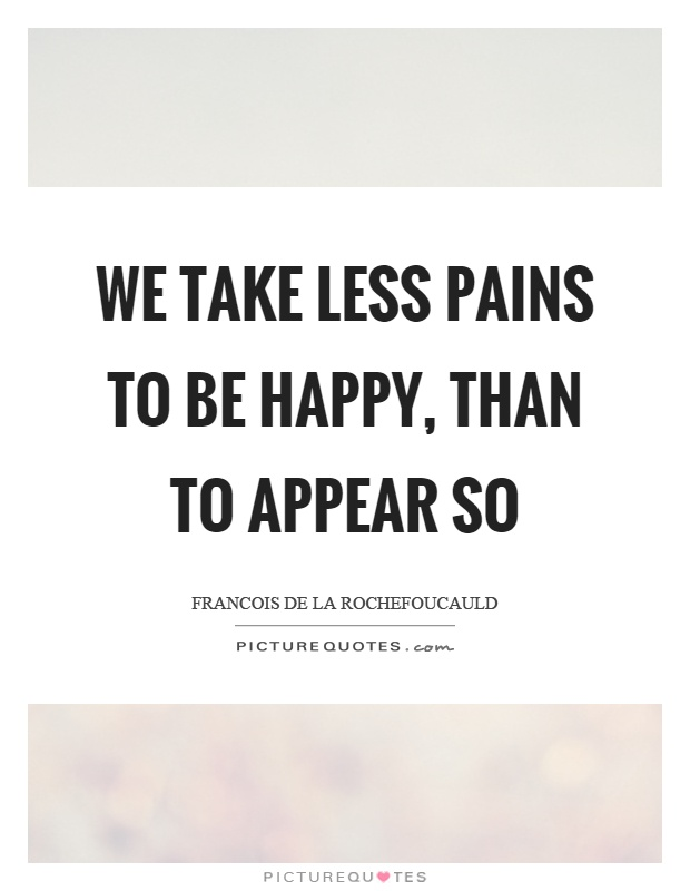 We take less pains to be happy, than to appear so Picture Quote #1
