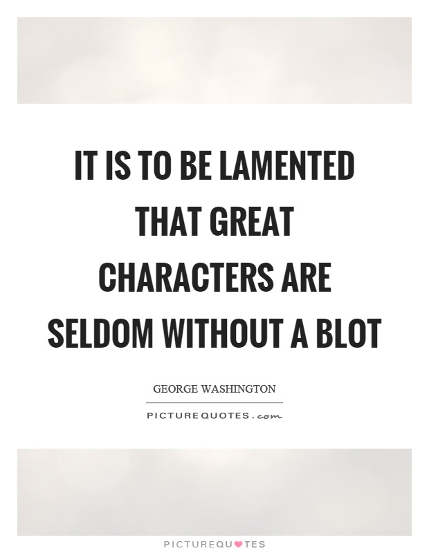 It is to be lamented that great characters are seldom without a blot Picture Quote #1
