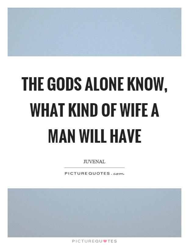 The gods alone know, what kind of wife a man will have Picture Quote #1