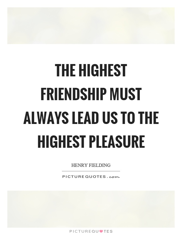The highest friendship must always lead us to the highest pleasure Picture Quote #1