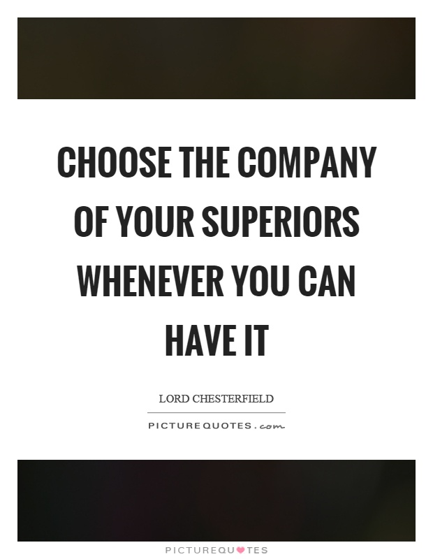 Choose the company of your superiors whenever you can have it Picture Quote #1