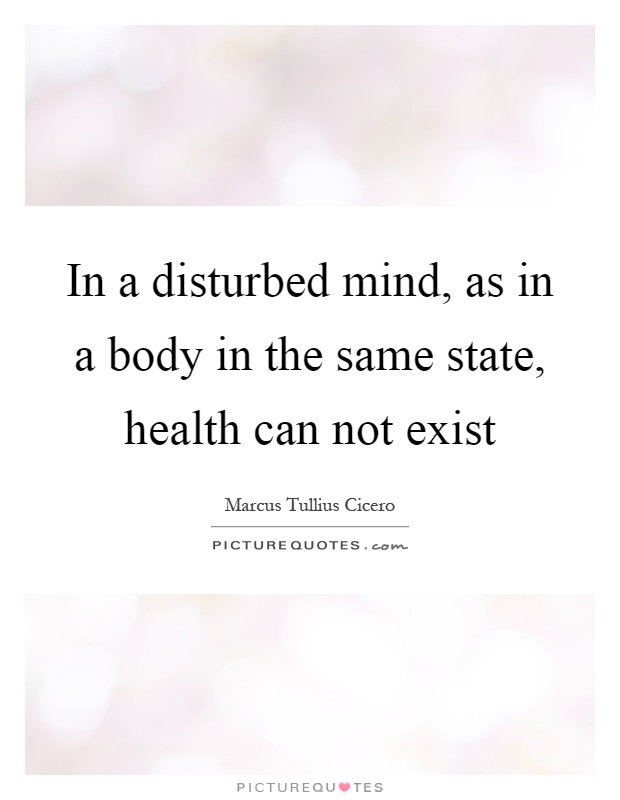 In a disturbed mind, as in a body in the same state, health can not exist Picture Quote #1