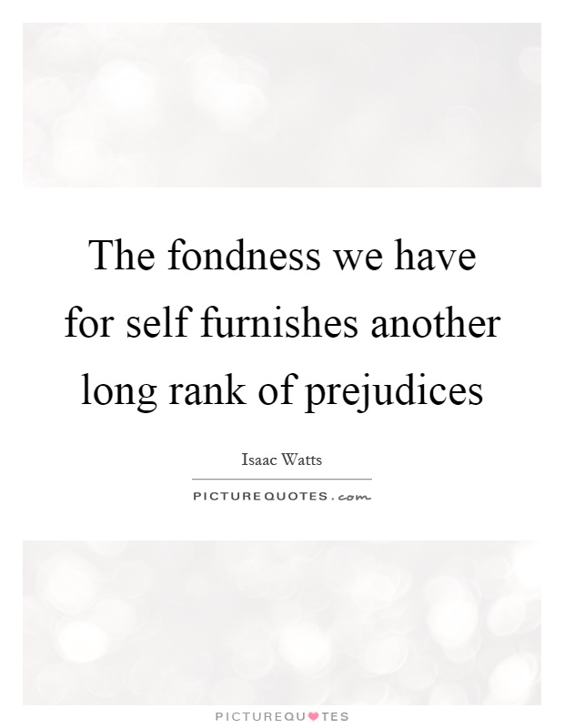 The fondness we have for self furnishes another long rank of prejudices Picture Quote #1
