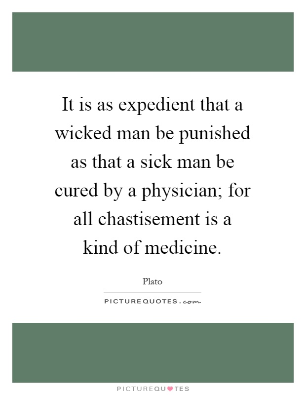 It is as expedient that a wicked man be punished as that a sick man be cured by a physician; for all chastisement is a kind of medicine Picture Quote #1
