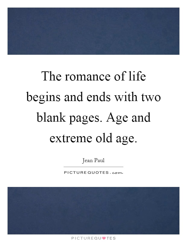 The romance of life begins and ends with two blank pages. Age and extreme old age Picture Quote #1