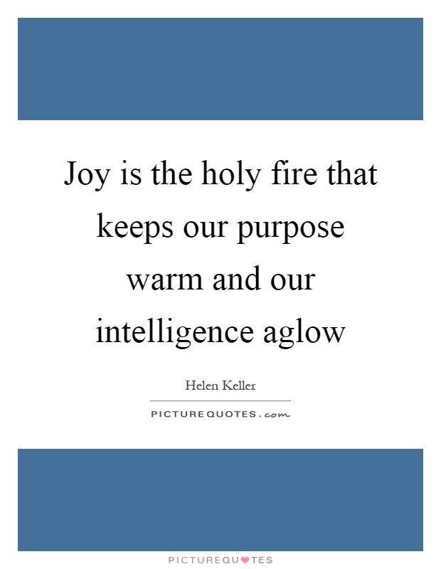 Joy is the holy fire that keeps our purpose warm and our intelligence aglow Picture Quote #1