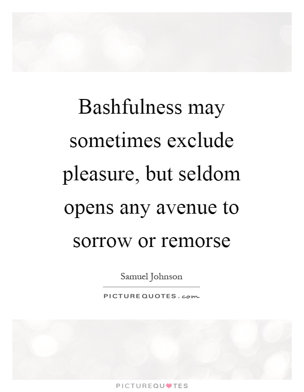 Bashfulness may sometimes exclude pleasure, but seldom opens any avenue to sorrow or remorse Picture Quote #1