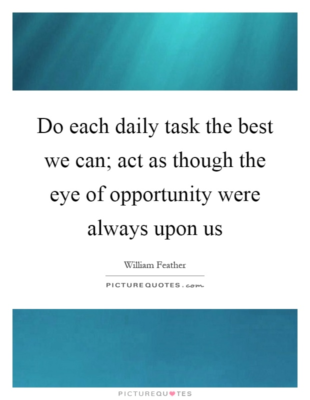 Do each daily task the best we can; act as though the eye of opportunity were always upon us Picture Quote #1