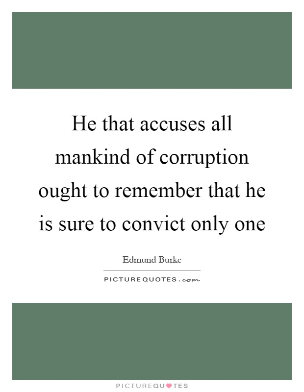 He that accuses all mankind of corruption ought to remember that he is sure to convict only one Picture Quote #1