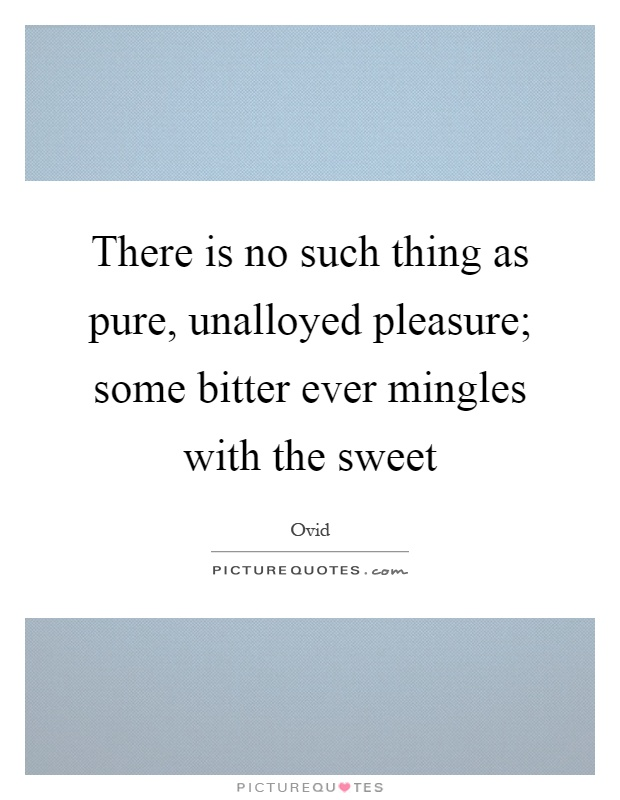 There is no such thing as pure, unalloyed pleasure; some bitter ever mingles with the sweet Picture Quote #1