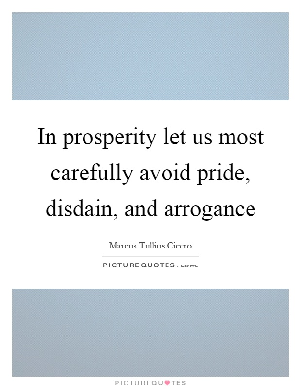In prosperity let us most carefully avoid pride, disdain, and arrogance Picture Quote #1
