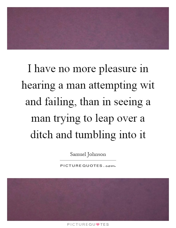 I have no more pleasure in hearing a man attempting wit and failing, than in seeing a man trying to leap over a ditch and tumbling into it Picture Quote #1