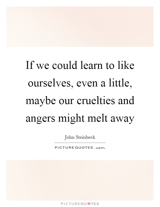 If we could learn to like ourselves, even a little, maybe our cruelties and angers might melt away Picture Quote #1