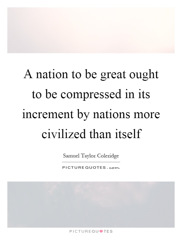 A nation to be great ought to be compressed in its increment by nations more civilized than itself Picture Quote #1