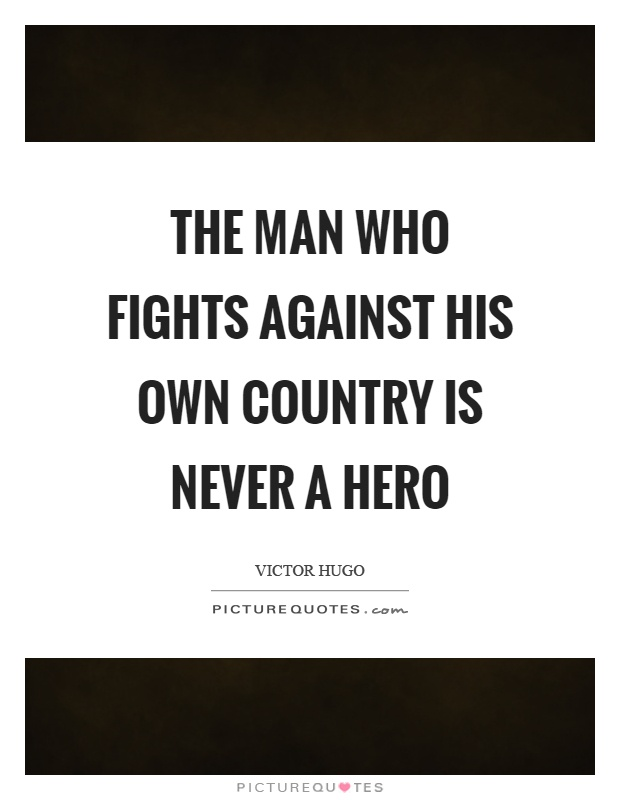 The man who fights against his own country is never a hero Picture Quote #1