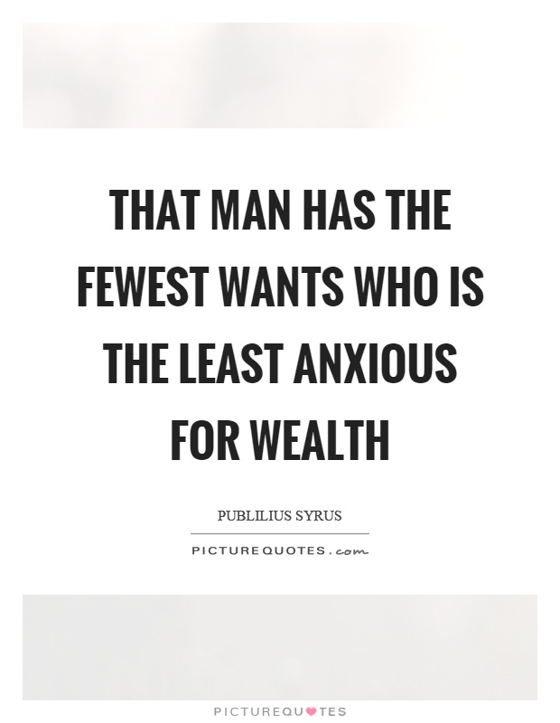 That man has the fewest wants who is the least anxious for wealth Picture Quote #1