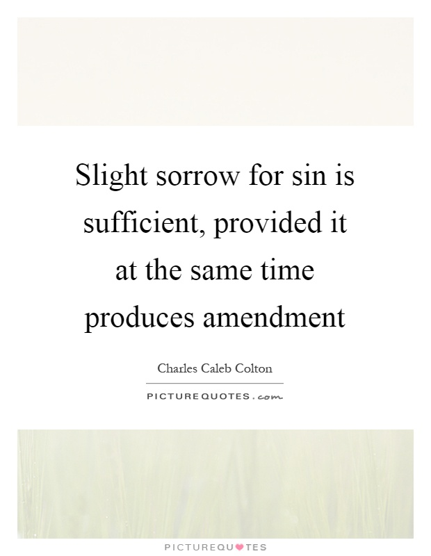 Slight sorrow for sin is sufficient, provided it at the same time produces amendment Picture Quote #1