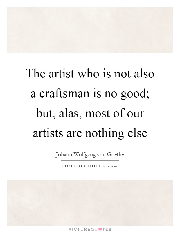 The artist who is not also a craftsman is no good; but, alas, most of our artists are nothing else Picture Quote #1