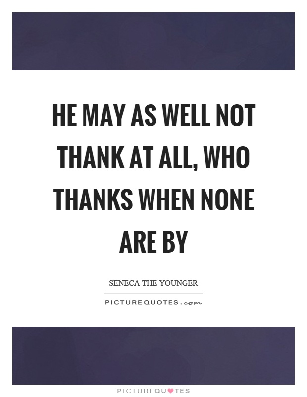 He may as well not thank at all, who thanks when none are by Picture Quote #1