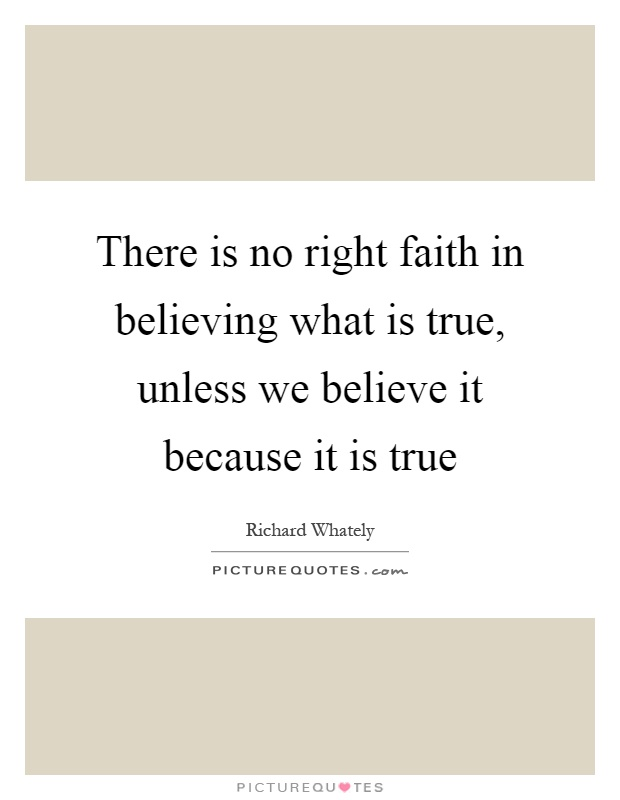 There is no right faith in believing what is true, unless we believe it because it is true Picture Quote #1
