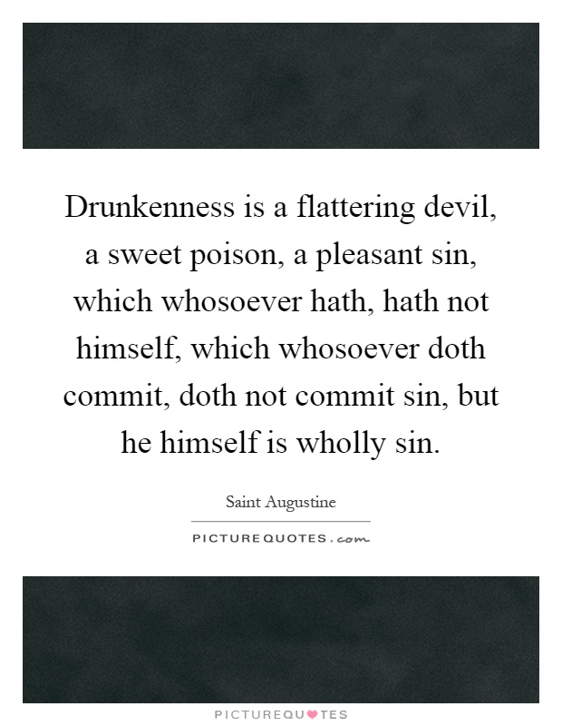 Drunkenness is a flattering devil, a sweet poison, a pleasant sin, which whosoever hath, hath not himself, which whosoever doth commit, doth not commit sin, but he himself is wholly sin Picture Quote #1