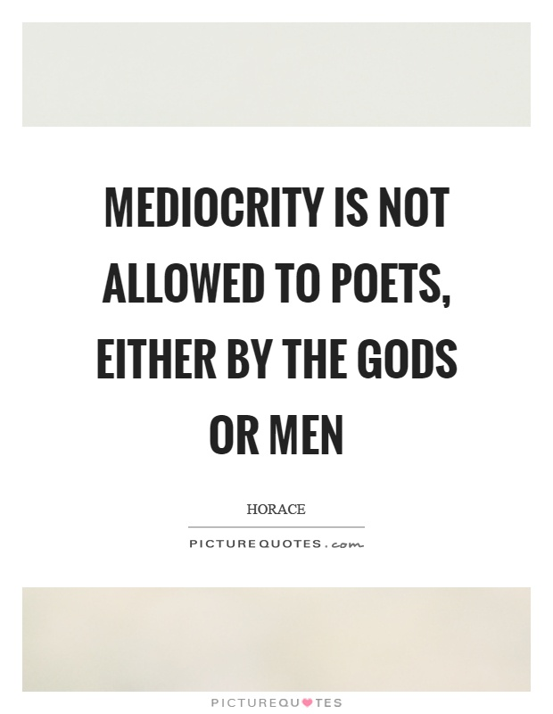 Mediocrity is not allowed to poets, either by the gods or men Picture Quote #1