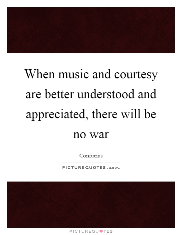 When music and courtesy are better understood and appreciated, there will be no war Picture Quote #1