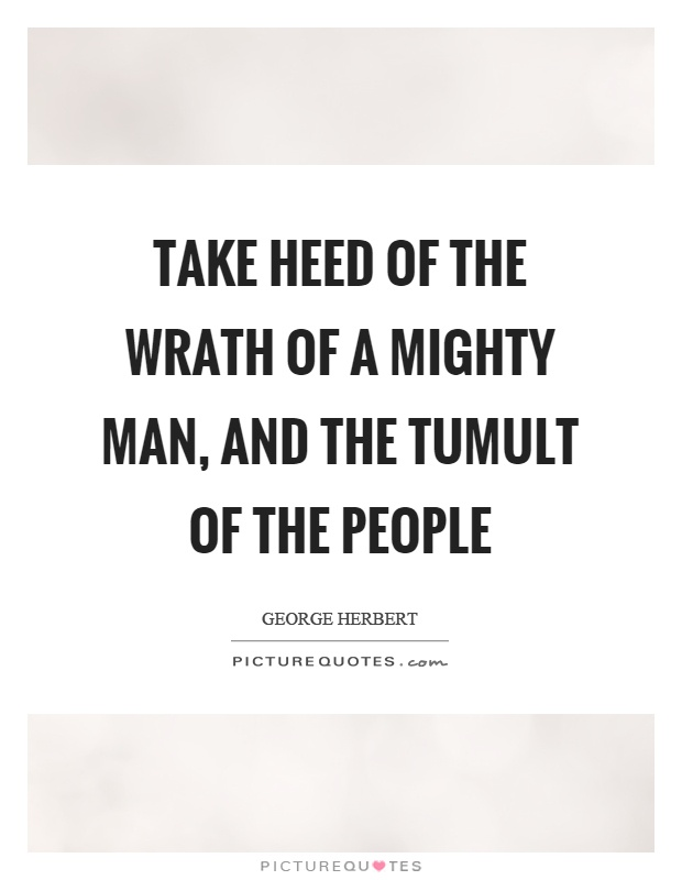 Take heed of the wrath of a mighty man, and the tumult of the people Picture Quote #1