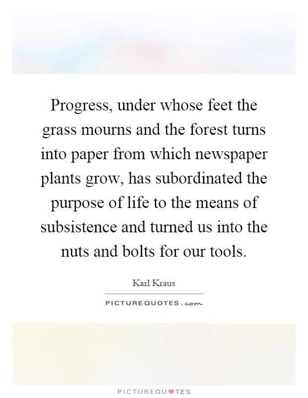 Progress, under whose feet the grass mourns and the forest turns into paper from which newspaper plants grow, has subordinated the purpose of life to the means of subsistence and turned us into the nuts and bolts for our tools Picture Quote #1