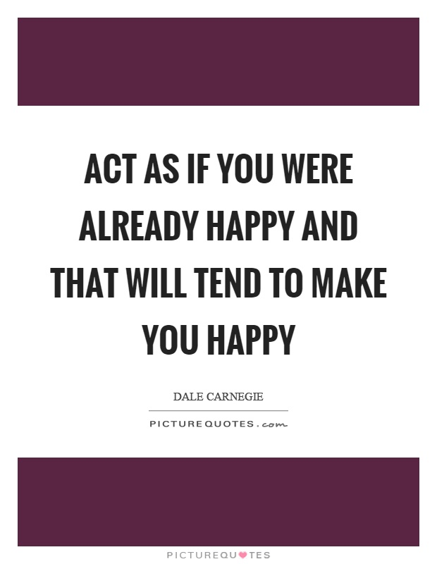 Act as if you were already happy and that will tend to make you happy Picture Quote #1