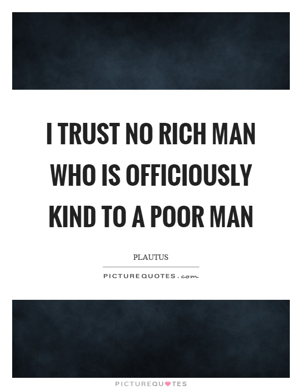 I trust no rich man who is officiously kind to a poor man Picture Quote #1