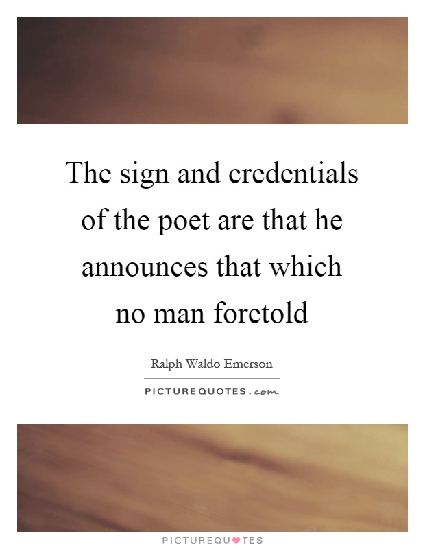 The sign and credentials of the poet are that he announces that which no man foretold Picture Quote #1