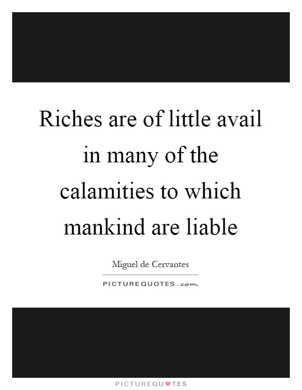 Riches are of little avail in many of the calamities to which mankind are liable Picture Quote #1