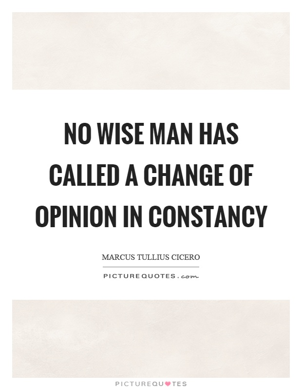 No wise man has called a change of opinion in constancy Picture Quote #1