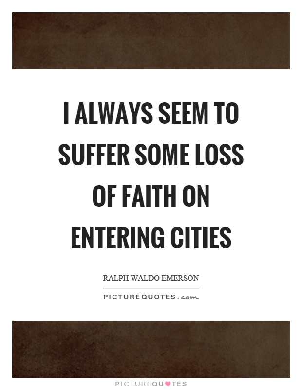 I always seem to suffer some loss of faith on entering cities Picture Quote #1