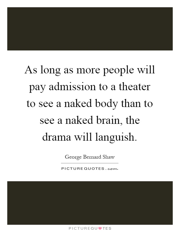 As long as more people will pay admission to a theater to see a naked body than to see a naked brain, the drama will languish Picture Quote #1