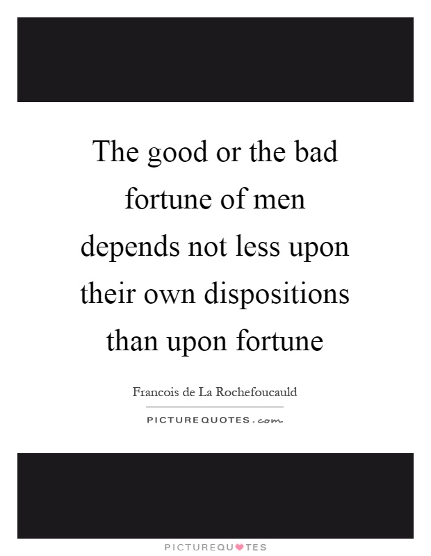 The good or the bad fortune of men depends not less upon their own dispositions than upon fortune Picture Quote #1