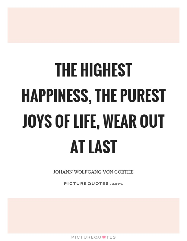 The highest happiness, the purest joys of life, wear out at last Picture Quote #1