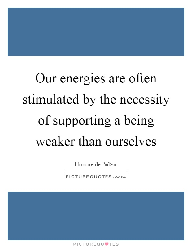 Our energies are often stimulated by the necessity of supporting a being weaker than ourselves Picture Quote #1