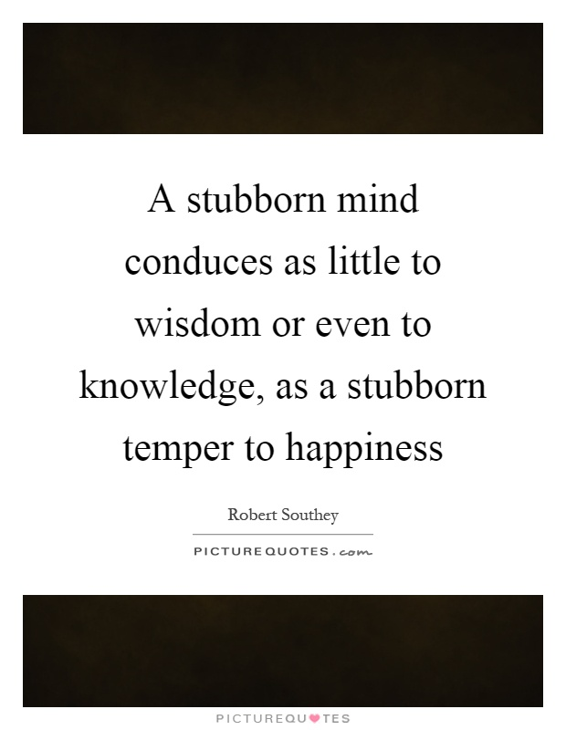 A stubborn mind conduces as little to wisdom or even to knowledge, as a stubborn temper to happiness Picture Quote #1