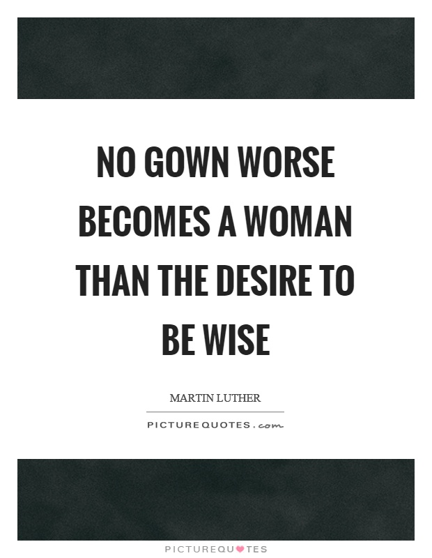 No gown worse becomes a woman than the desire to be wise Picture Quote #1